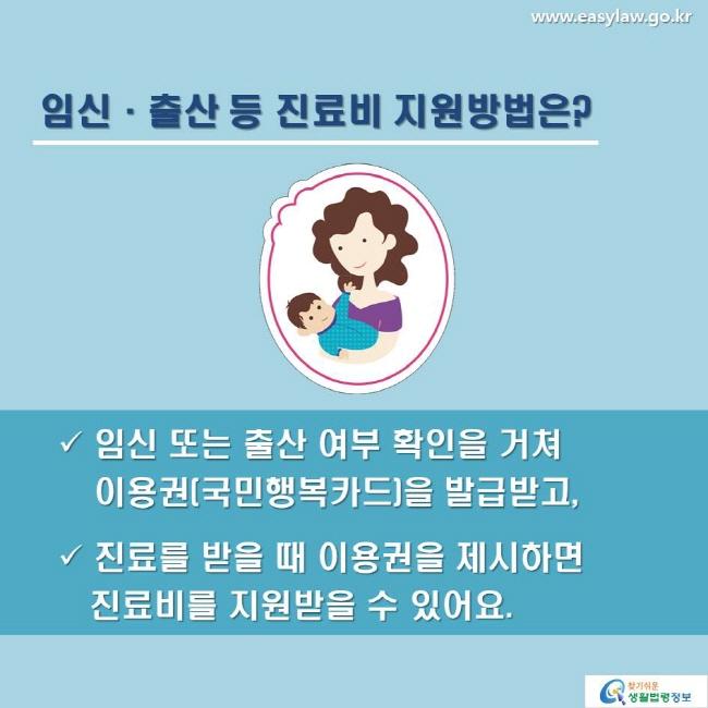 임신·출산 등 진료비 지원방법은? 임신 또는 출산 여부 확인을 거쳐 이용권(국민행복카드)을 발급받고, 진료를 받을 때 이용권을 제시하면 진료비를 지원받을 수 있어요.